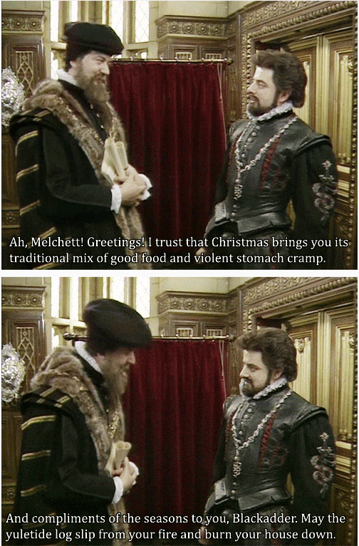 Blackadder - I trust that Christmas brings you its traditional mix of good food and violent stomach cramp.
