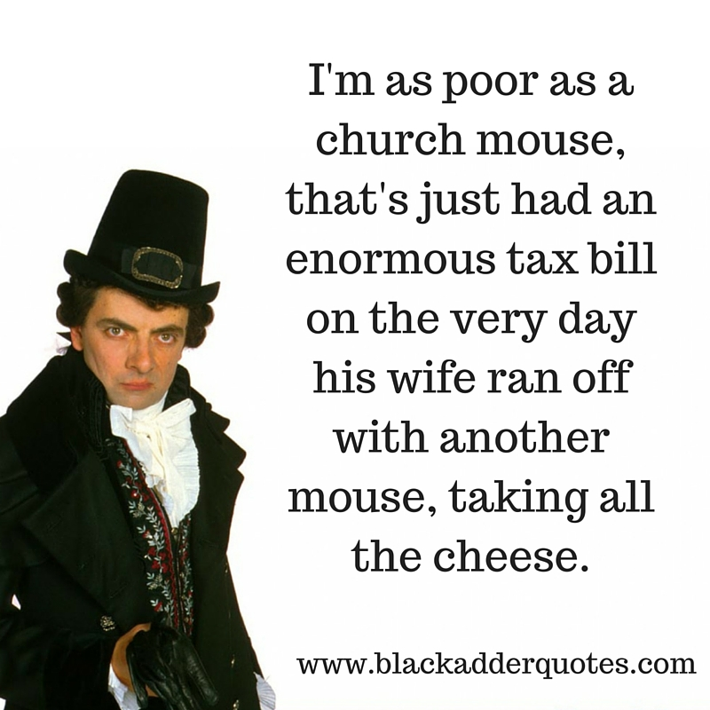 A classic Blackadder quote - I'm as poor as a church mouse, that's just had an enormous tax bill on the very day his wife ran off with another mouse, taking all the cheese.