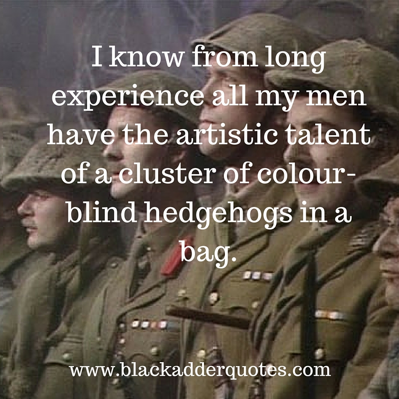 Great Blackadder Quote from Blackadder Goes Forth! - The artistic talent of a cluster of colour-blind hedgehogs in a bag.