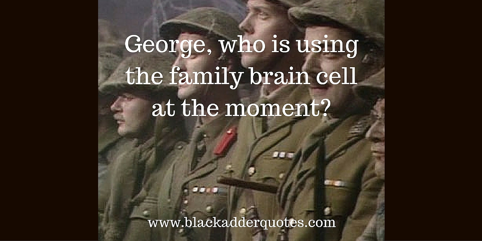 A collection of great Blackadder quotes from Blackadder Goes Forth. Who is using the family brain cell at the moment?