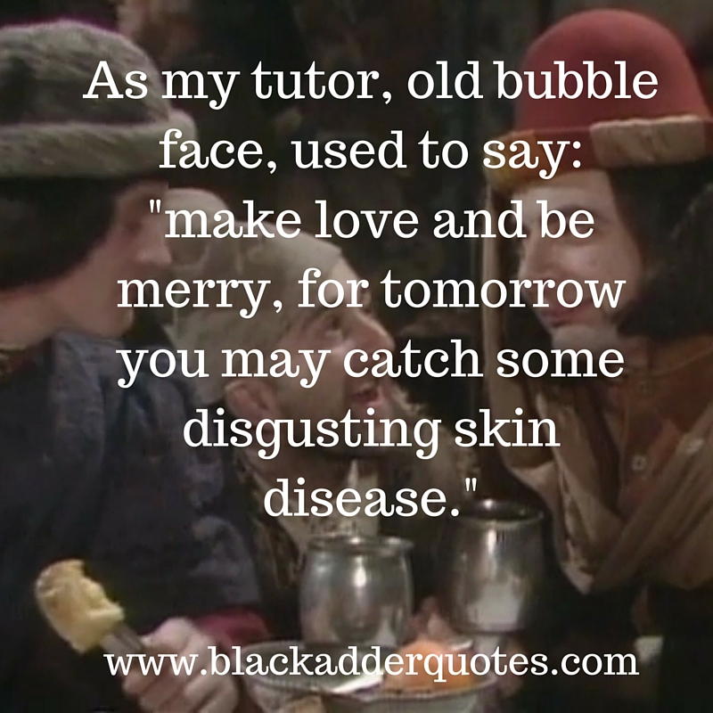 As my tutor old bubble face used to say: make love and be merry, for tomorrow you may catch some disgusting skin disease