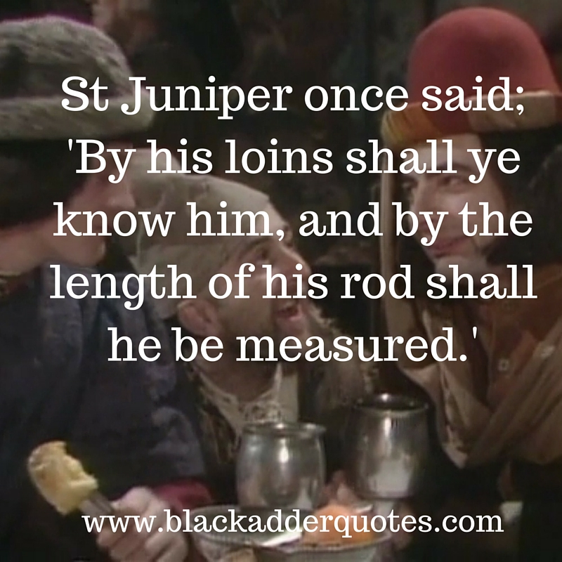 By his loins shall ye know him, and by the length of his rod shall he be measured. Blackadder quote from the first series.