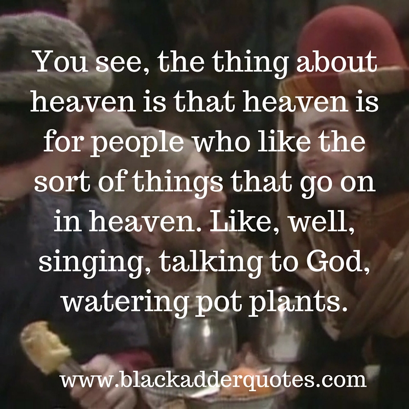 You see, the thing about heaven is - Blackadder Quote