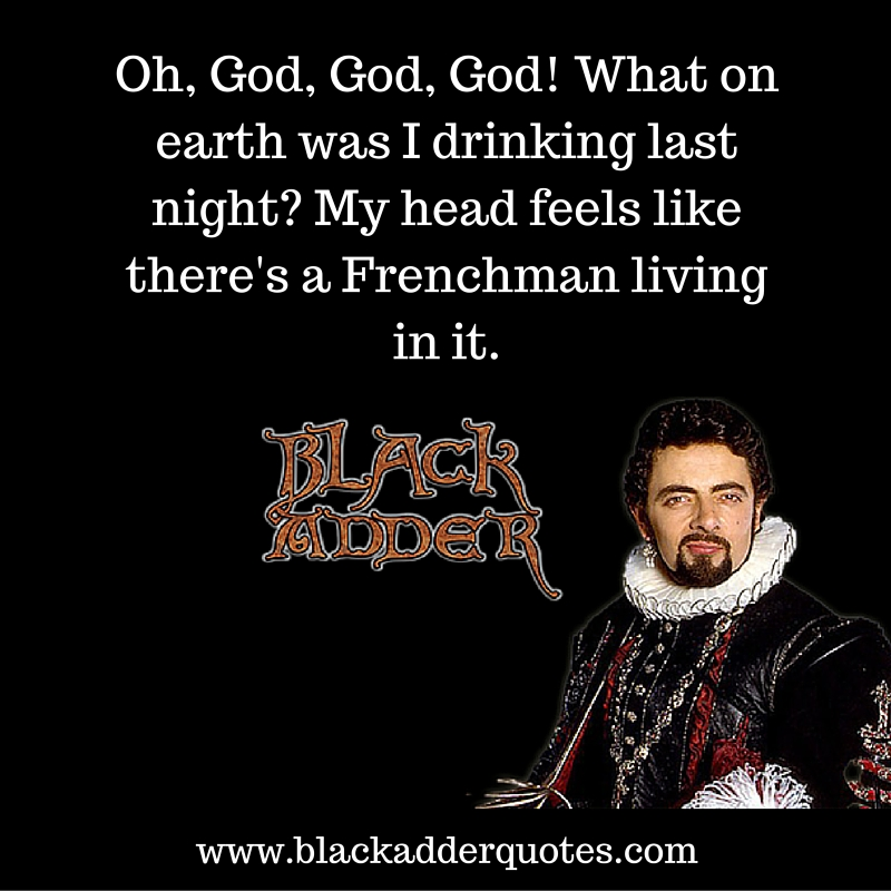 What on earth was I drinking last night? Classic Blackadder quote.
