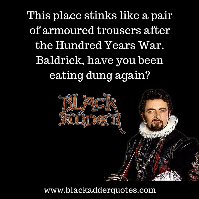 Baldrick have you been eating dung again?