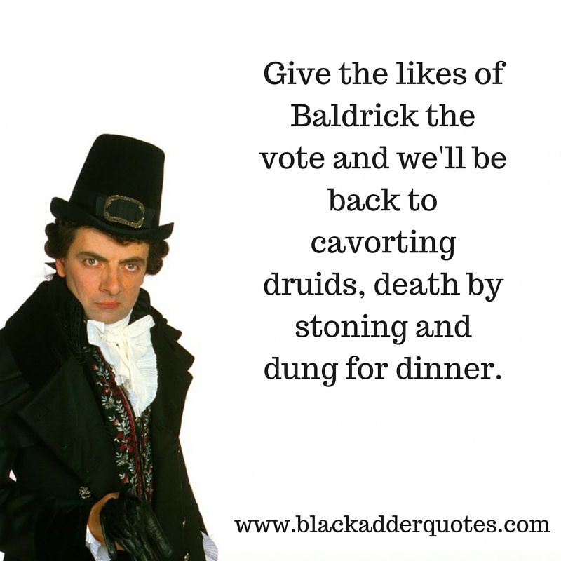 Give the likes of Baldrick the viote - This Blackadder quote sums up 2016 in a nutshell!