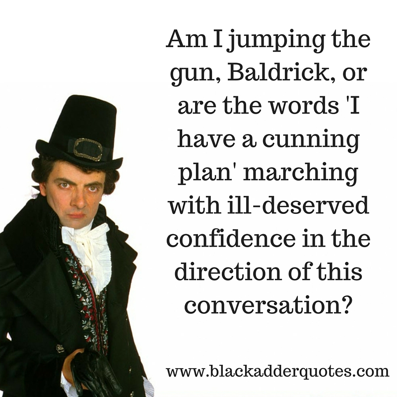 I have a cunning plan quote from Blackadder