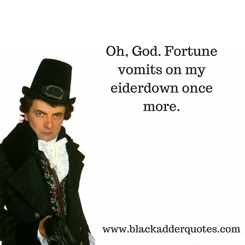 Og God, fortune vomits on my eiderdown once more. Blackadder quote from Duel and Duality
