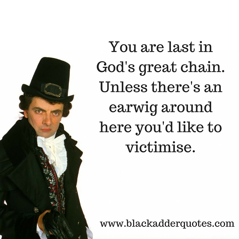 You are the last in God's great chain - Blackadder quote.