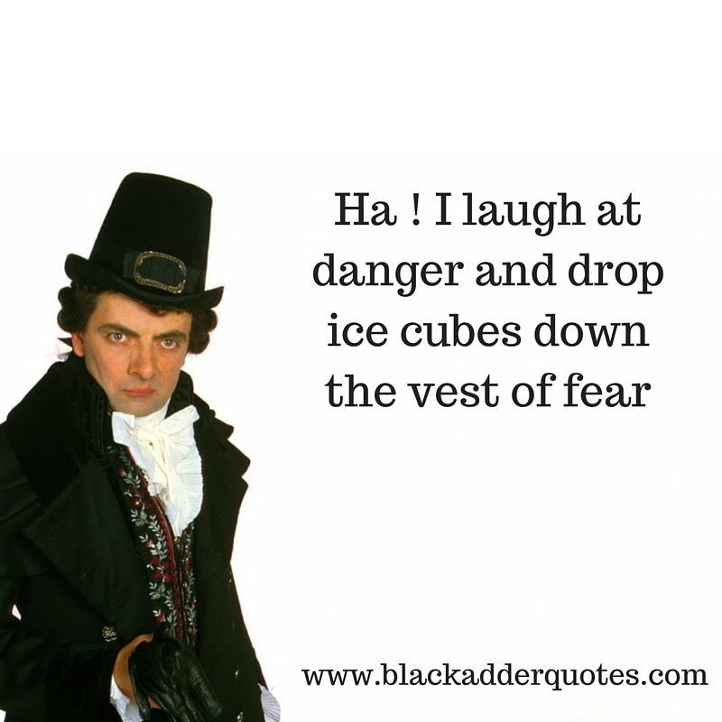 ha - i laugh at danger and drop icecubes down the vest of fear