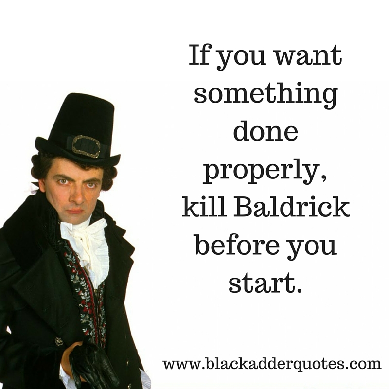 If you want something done properly, kill Baldrick before you start | Blackadder Quotes