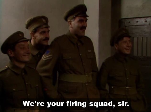 We're your firing squad Sir