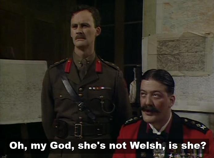 General Melchett - She's not Welsh is she?