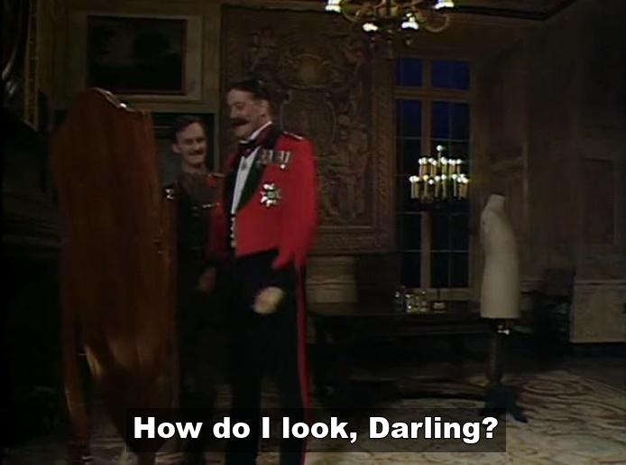 General Melchett - How do I look darling?