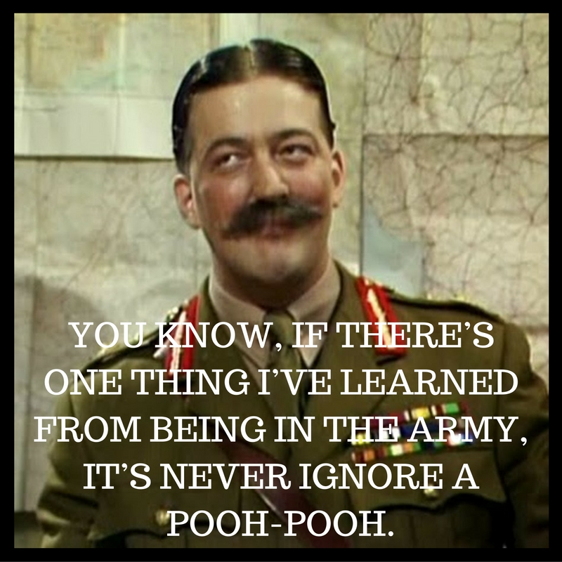 Never ignore a pooh-pooh. Blackadder quote from series 4
