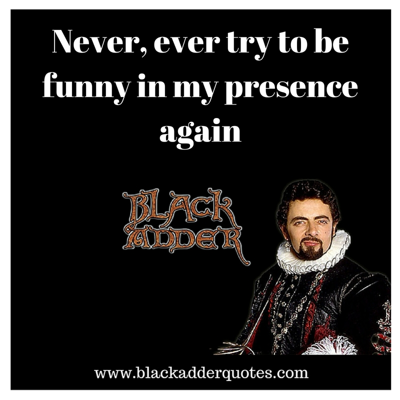 Never ever try to be funny in my presence again - classic Blackadder quote from series 2