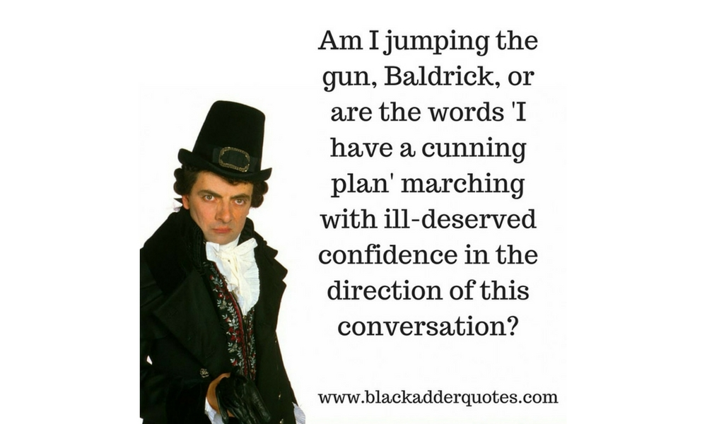 Am I jumping the gun Baldrick?