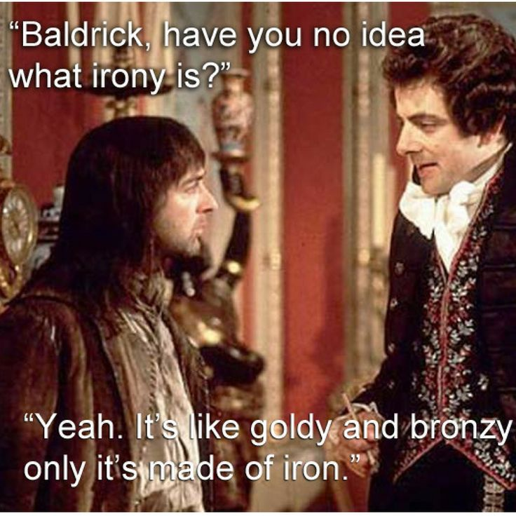 Baldrick, have you no idea what irony is?