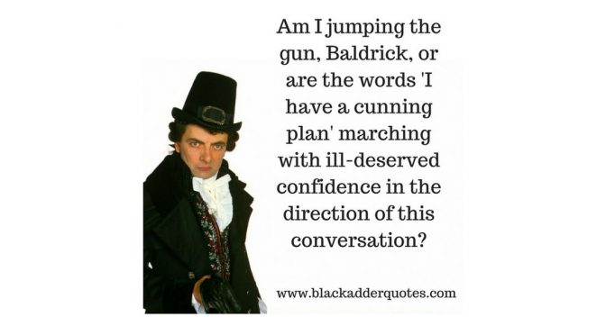 Am I jumping the gun, Baldrick, or are the words I Have A Cunning Plan Marching…